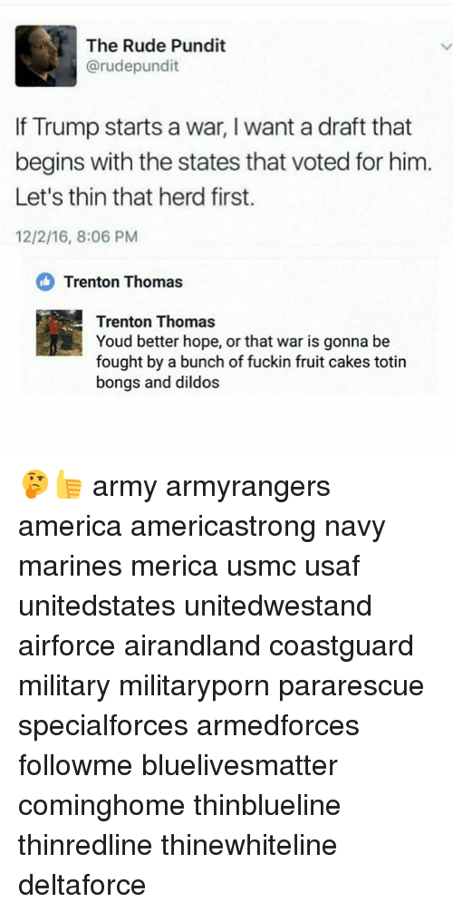 pundit: The Rude Pundit  arudepundit  If Trump starts a war, l want a draft that  begins with the states that voted for him  Let's thin that herd first.  12/2/16, 8:06 PM  Trenton Thomas  Trenton Thomas  Youd better hope, or that war is gonna be  fought by a bunch of fuckin fruit cakes totin  bongs and dildos 🤔👍 army armyrangers america americastrong navy marines merica usmc usaf unitedstates unitedwestand airforce airandland coastguard military militaryporn pararescue specialforces armedforces followme bluelivesmatter cominghome thinblueline thinredline thinewhiteline deltaforce