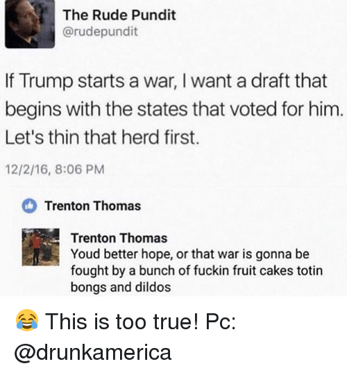 pundit: The Rude Pundit  @rudepundit  If Trump starts a war, I want a draft that  begins with the states that voted for him  Let's thin that herd first.  12/2/16, 8:06 PM  Trenton Thomas  Trenton Thomas  Youd better hope, or that war is gonna be  fought by a bunch of fuckin fruit cakes totin  bongs and dildos 😂 This is too true! Pc: @drunkamerica