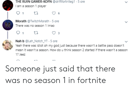 Nah B: THE RUIN GAMER-KOFN @driftfortniteg1 5 ore  I am a season 1 player  Morath @TwitchMorath 5 ore  M  There was no season 1 Imao  3  Nah b @Leh_Notch_YT 5 ore  Yeah there was idiot oh my god just because there wasn't a battle pass doesn't  mean it wasn't a season. How do u think season 2 started if there wasn't a season  1? Jeez Someone just said that there was no season 1 in fortnite