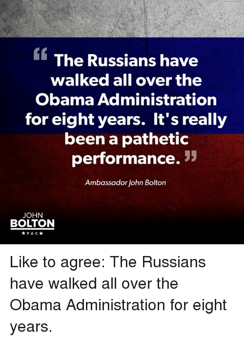 Patheticness: The Russians have  walked all over the  Obama Administration  for eight years. It's really  been a pathetic  performance.  Ambassador John Bolton  JOHN  BOLTON  PAC Like to agree: The Russians have walked all over the Obama Administration for eight years.