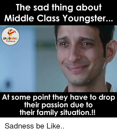 Sad Things: The sad thing about  Middle Class Youngster...  LAUGHING  At some point they have to drop  their passion due to  their family situation.!! Sadness be Like..