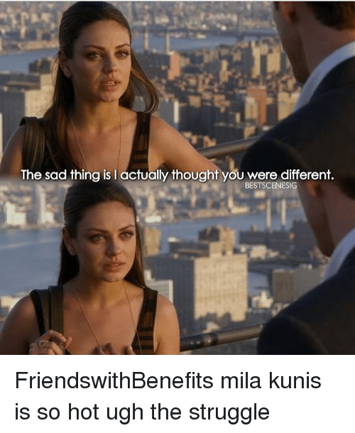 Sad Things: The sad thing is I actually thought you were different.  BESTSCENESIG FriendswithBenefits mila kunis is so hot ugh the struggle