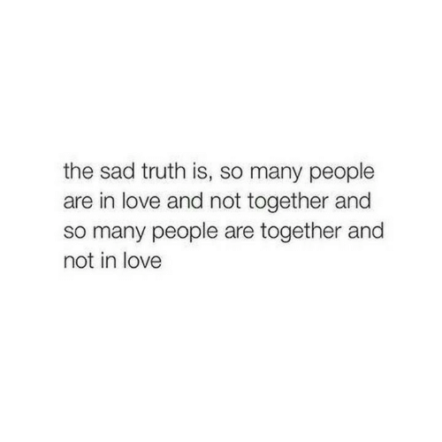 Truth Is: the sad truth is, so many people  are in love and not together and  so many people are together and  not in love