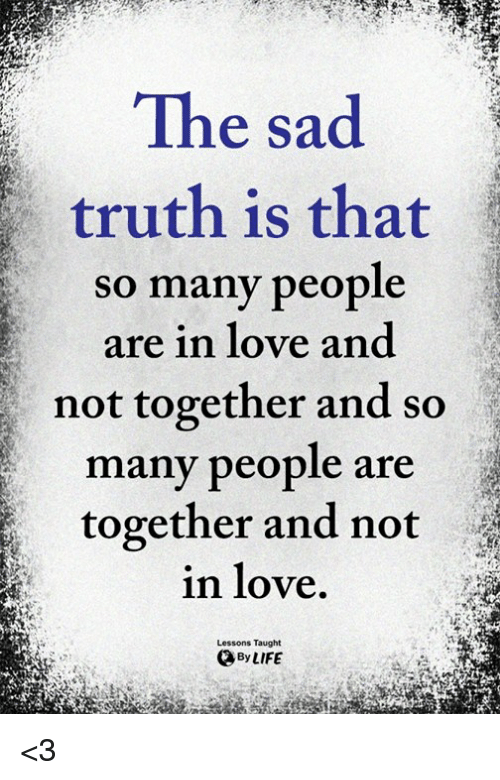 the sad truth is that so many people are in 30629822 the sad truth is that so many people are in love and not together