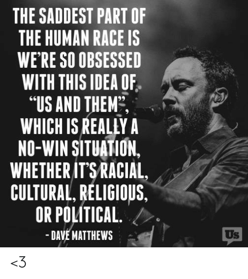 """Memes, Dave Matthews, and Race: THE SADDEST PART OF  THE HUMAN RACE IS  WE RE SO OBSESSED  WITH THIS IDEA OF  """"US AND THEM,  WHICH IS REALLY A  NO-WIN SITUATION.  WHETHER ITSRACIAL,  CULTURAL RELIGIOUS,  OR POLITICAL />  -DAVE MATTHEWS  Us <3"""