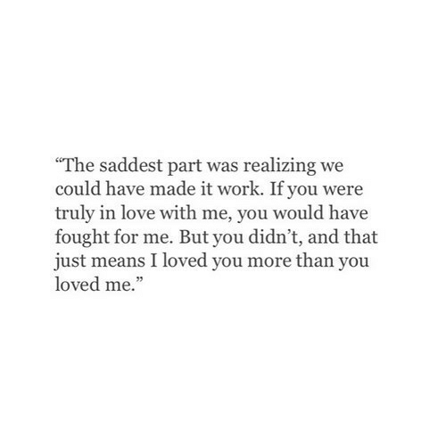 """But You Didnt: The saddest part was realizing we  could have made it work. If you were  truly in love with me, you would have  fought for me. But you didn't, and that  just means I loved you more than you  loved me."""""""