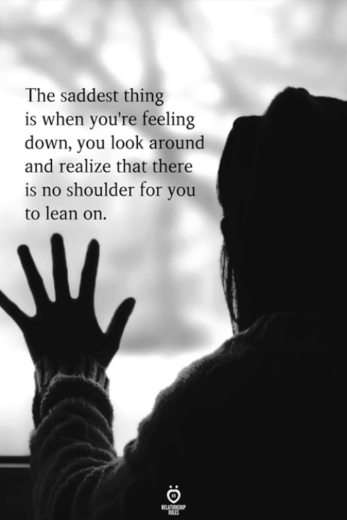 Look Around: The saddest thing  is when you're feeling  down, you look around  and realize that there  is no shoulder for you  to lean on.