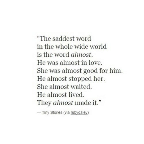 "Love, Good, and Word: ""The saddest word  in the whole wide world  is the word almost.  He was almost in love  She was almost good for him.  He almost stopped her.  She almost waited.  He almost lived  They almost made it.""  Tiny Stories (via rubydaley)"
