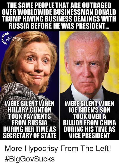 Outraged: THE SAME PEOPLE THAT ARE OUTRAGED  OVER WORLDWIDE BUSINESSMAN DONALD  TRUMP HAVING BUSINESS DEALINGS WITH  RUSSIA BEFORE HE WAS PRESIDENT  TURNING  POINT USA  WERE SILENT WHENWERE SILENT WHEN  HILLARY CLINTON | JOE BIDEN'S SON  TOOK PAYMENTS  TOOK OVER A  FROM RUSSIABILLION FROM CHINA  DURING HER TIME AS DURING HIS TIME AS  SECRETARY OF STATE VICE PRESIDENT More Hypocrisy From The Left! #BigGovSucks