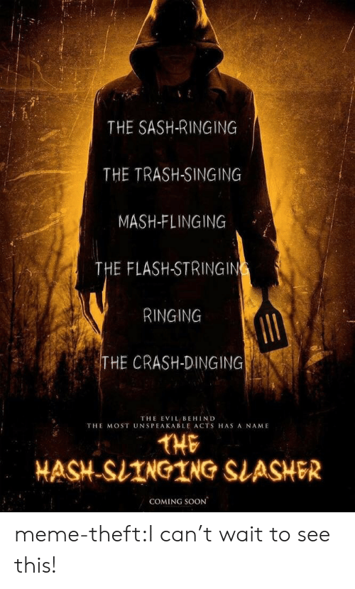 Meme, Singing, and Soon...: THE SASH-RINGING  THE TRASH-SINGING  MASH-FLINGING  THE FLASH-STRINGIN  RINGING  HE CRASH-DINGING  THE EVIL BEHIND  THE MOST UNSPEAKABLE ACTS HAS A NAME  THE  HASH-SIINGING SLASHER  COMING SOON meme-theft:I can't wait to see this!
