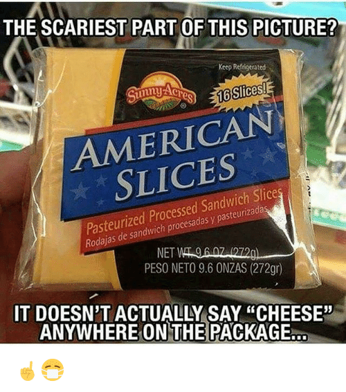 "Memes, American, and 🤖: THE SCARIEST PART OF THIS PICTURE?  Keep Refrigerated  16 Slices!  AMERICAN  Pasteurized Processed Sandwich Slices  y Rodajas NET  PESO NETO 9.6 ONZAS (272gr)  IT DOESN'T ACTUALLY SAY ""CHEESE""  ANYWHERE ON THE PACKAGE ☝️😷"