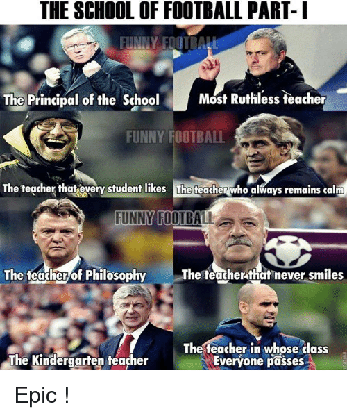 funny football: THE SCHOOL OF FOOTBALL PART- I  FUNNY FOTBALL  Most Ruthless teacher  The Principal of the School  FUNNY FOOTBALL  The teacher that every student likes The teacher who always remains calm  FUNNY FOOTBALL  The teacher that never smiles  The teacher of Philosophy  The teacher in whose class  The Kindergarten teacher  Everyone passes Epic !