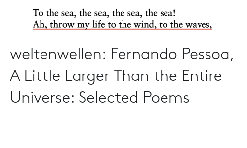 the the: the sea!  the  the  To the sea,  Ah, throw my life to the wind, to the waves,  sea,  sea, weltenwellen:  Fernando Pessoa, A Little Larger Than the Entire Universe: Selected Poems