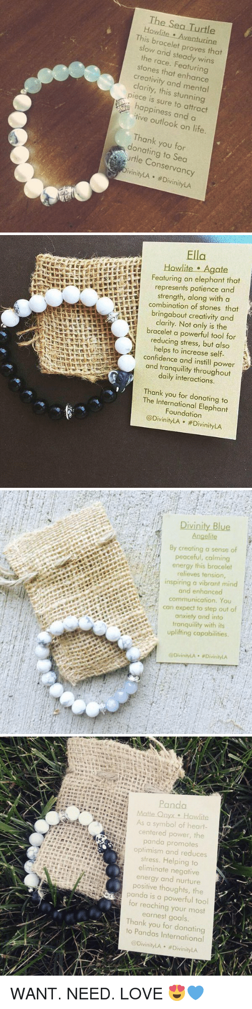 steady-wins-the-race: The Sea Turtle  b  This racelet  proves that  slow and steady wins  the race. stones that enhance  creativity and mental  piece this stunning  happiness a  and outlook on life.  Thank you for  onating Jrtle Conservancy  ivinityLA ivinityLA   Ella  Featuring an elephant that  represents patience and  strength, along with a  KS combination of stones that  bring about creativity and  clarity. Not only is the  bracelet a powerful tool for  reducing stress, but also  helps to increase self-  confidence and instill power  and tranquility throughout  daily interactions.  Thank  you for donating to  The Foundation  Vini  LA #Divinity LA   By creating a sense of  peaceful, calming  energy this bracelet  relieves tens  inspiring a vibrant mind  and enhanced  communication. You  can expect to step out of  anxiety and into  tranquility with its  uplifting capabilities  Divinity LA wDivinityLA   Panda  As a symbol of heart  centered power, the  panda promotes  optimism and reduces  stress. Helping to  eliminate negative  energy and nurture  positive thoughts, the  panda is a powerful tool  for reaching your most  earnest goals  Thank  you for donating  to @Divinity #DivinityLA  LA WANT. NEED. LOVE 😍💙