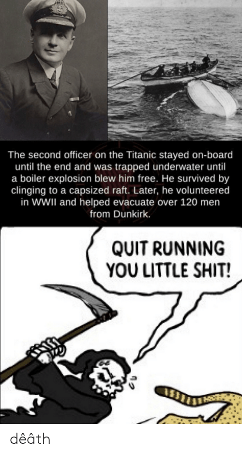 Board: The second officer on the Titanic stayed on-board  until the end and was trapped underwater until  a boiler explosion blew him free. He survived by  clinging to a capsized raft. Later, he volunteered  in WWII and helped evacuate over 120 men  from Dunkirk.  QUIT RUNNING  YOU LITTLE SHIT! dêâth
