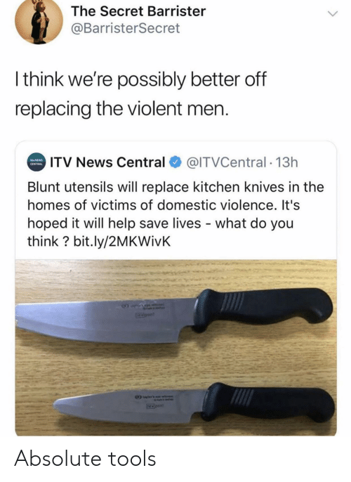 News, Domestic Violence, and Help: The Secret Barrister  @BarristerSecret  Ithink we're possibly better off  replacing the violent men.  ITV News Central  @ITVCentral 13h  NEWS  CENTRAL  Blunt utensils will replace kitchen knives in the  homes of victims of domestic violence. It's  hoped it will help save lives what do you  think? bit.ly/2MKWivK Absolute tools