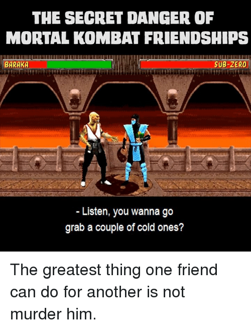 Sub-Zero: THE SECRET DANGER OF  MORTAL KOMBAT FRIENDSHIPS  BARAKA  SUB-ZERO  Listen, you wanna go  grab a couple of cold ones? The greatest thing one friend can do for another is not murder him.