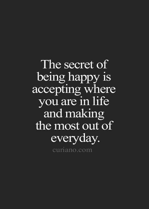 Life, Happy, and Com: The secret of  being happy is  accepting where  you are in life  and making  the most out of  everyday  curiano.com