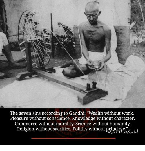 """Pleasured: The seven sins according to Gandhi: """"Wealth without work  Pleasure without conscience. Knowledge without character.  Commerce without morality. Science without humanity.  Religion without sacrifice. Politics without principle"""""""
