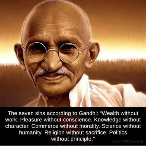 """Pleasured: The seven sins according to Gandhi: """"Wealth without  work. Pleasure without conscience. Knowledge without  character. Commerce without morality. Science without  humanity. Religion without sacrifice. Politics  without principle.""""  fb.com/fact sweird"""