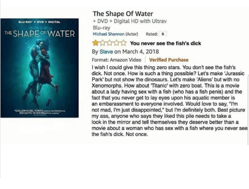 """Amazon, Ass, and Definitely: The Shape Of Water  DVD +Digital HD with Ultrav  Blu-ray  Michael Shannon (Actor) Rated: R  BLU-RAY DVD DIGITAL  THE SHAPE OFWATER  ☆☆☆☆  ☆ You never see the fish's dick  By Steve on March 4, 2018  Format: Amazon Video Verified Purchase  I wish I could give this thing zero stars. You don't see the fish's  dick. Not once. How is such a thing possible? Let's make 'Jurassic  Park' but not show the dinosaurs. Let's make 'Aliens' but with no  Xenomorphs. How about Titanic' with zero boat. This is a movie  about a lady having sex with a fish (who has a fish penis) and the  fact that you never get to lay eyes upon his aquatic member is  an embarassment to everyone involved. Would love to say, """"I'm  not mad, I'm just disappointed,"""" but I'm definitely both. Best picture  my ass, anyone who says they liked this pile needs to take a  look in the mirror and tell themselves they deserve better than a  movie about a woman who has sex with a fish where you never see  the fish's dick. Not once.  ROMANTIC FEVER"""
