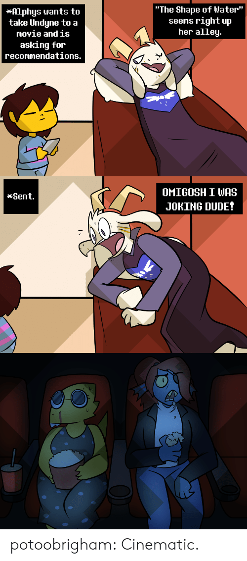 """Alley: """"The Shape of Water""""  seems right up  her alley.  *Alphys wants to  take Undyne to a  movie and is  asking for  recommendations.   OMIGOSH I WAS  *Sent.  JOKING DUDE! potoobrigham:  Cinematic."""