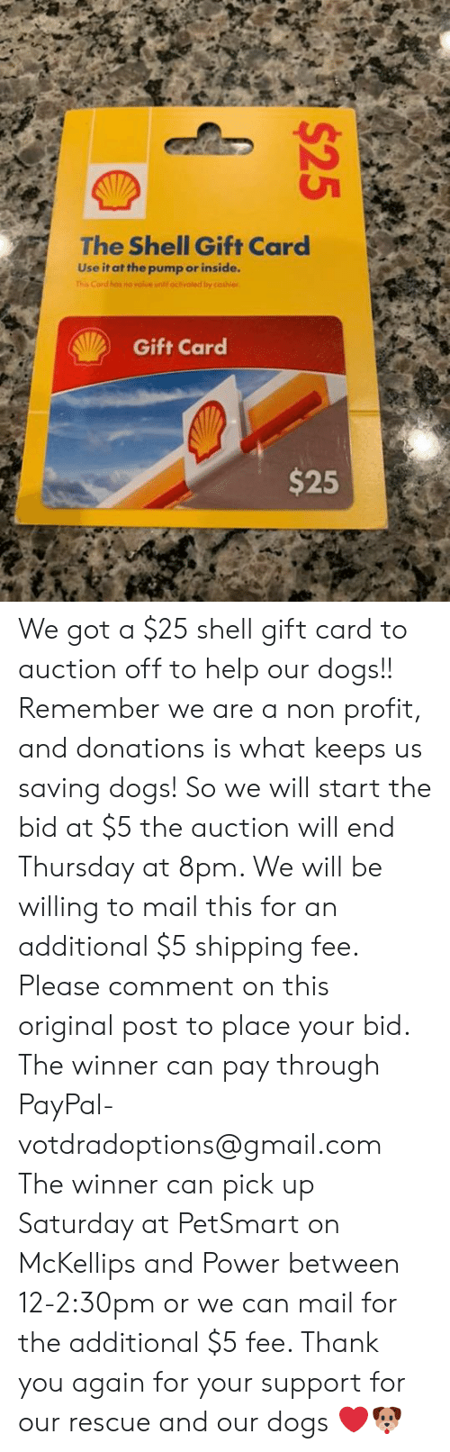 Dogs, Memes, and Thank You: The Shell Gift Card  Use it at the pump or inside.  This Card has no volue until octivated by cashier  Gift Card  $25  $25 We got a $25 shell gift card to auction off to help our dogs!! Remember we are a non profit, and donations is what keeps us saving dogs! So we will start the bid at $5 the auction will end Thursday at 8pm. We will be willing to mail this for an additional $5 shipping fee. Please comment on this original post to place your bid.  The winner can pay through PayPal- votdradoptions@gmail.com  The winner can pick up Saturday at PetSmart on McKellips and Power between 12-2:30pm or we can mail for the additional $5 fee.  Thank you again for your support for our rescue and our dogs ❤️🐶