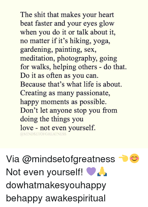 Memes, Paintings, and Meditation: The shit that makes your heart  beat faster and your eyes glow  when you do it or talk about it,  no matter if it's hiking, yoga,  gardening, painting, sex,  meditation, photography, going  for walks, helping others do that.  Do it as often as you can  Because that's what life is about.  Creating as many passionate,  happy moments as possible.  Don't let anyone stop you from  doing the things you  love not even yourself.  MINDSET OFGREATNESS Via @mindsetofgreatness 👈😊 Not even yourself! 💜🙏 dowhatmakesyouhappy behappy awakespiritual