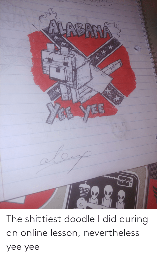 yee: The shittiest doodle I did during an online lesson, nevertheless yee yee