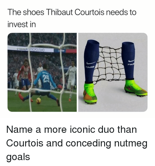 courtois: The shoes Thibaut Courtois needs to  invest in  PARIS Name a more iconic duo than Courtois and conceding nutmeg goals