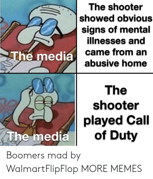 Dank, Memes, and Target: The shooter  showed obvious  signs of mental  illnesses and  came from an  abusive home  The media  00  The  shooter  played Call  of Duty  The media Boomers mad by WalmartFlipFlop MORE MEMES