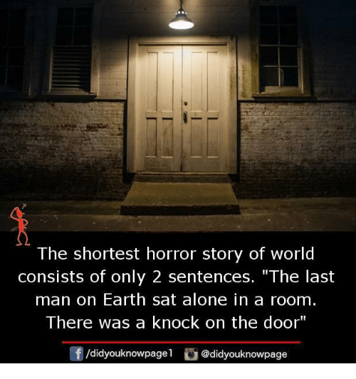 """Shortest Horror Story: The shortest horror story of world  consists of only 2 sentences. """"The last  man on Earth sat alone in a room.  There was a knock on the door""""  Of /didyouknowpage  @didyouknowpage"""