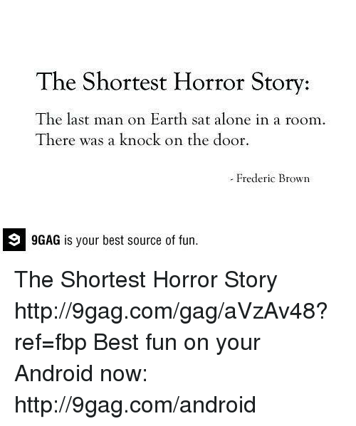 Shortest Horror Story: The Shortest Horror Story:  The last man on Earth sat alone in a room.  There was a knock on the door.  Frederic Brown  9GAG is your best source of fun. The Shortest Horror Story http://9gag.com/gag/aVzAv48?ref=fbp  Best fun on your Android now: http://9gag.com/android