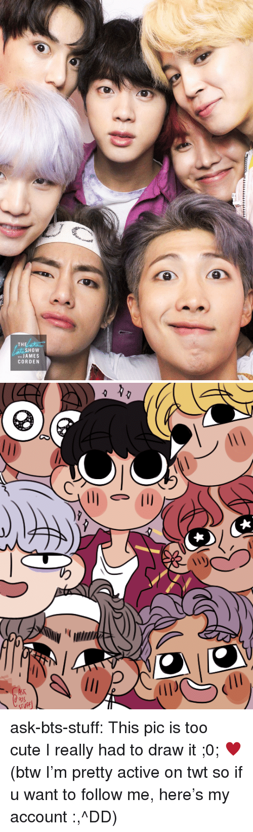 Cute, Tumblr, and Twitter: THE  SHOW  JA MES  CORDEN ask-bts-stuff:  This pic is too cute I really had to draw it ;0; ♥(btw I'm pretty active on twt so if u want to follow me, here's my account :,^DD)