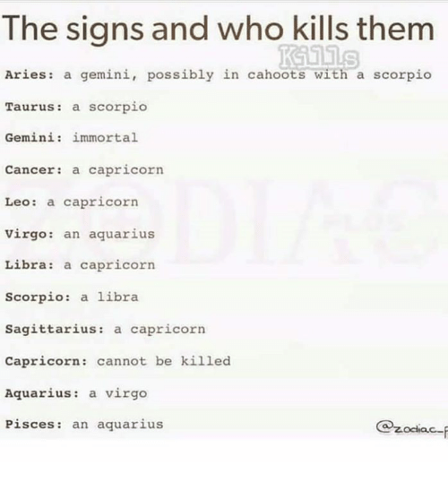 Aquarius, Aries, and Cancer: The signs and who kills thenm  Aries: a gemini, possibly in cahoots with a scorpio  Taurus: a scorpio  Gemini: immortal  Cancer: a capricorn  Leo: a capricorn  Virgo: an aquarius  Libra: a capricorn  Scorpio: a libra  Sagittarius: a capricorn  Capricorn: cannot be killed  Aquarius: a virgo  Pisces: an aquarius