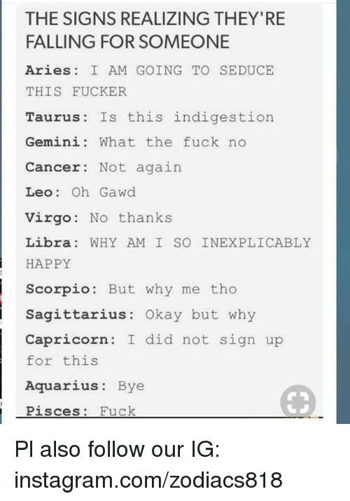 Gawd: THE SIGNS REALIZING THEY'RE  FALLING FOR SOMEONE  Aries I AM GOING TO SEDUCE  THIS FUCKER  Taurus Is this indigestion  Gemini: What the fuck no  Cancer: Not again  Leo: Oh Gawd  Virgo No thanks  Libra WHY AM I SO INEXPLICABLY  HAPPY  Scorpio: But why me tho  Sagittarius: Okay but why  Capricorn: I did not sign up  for this  Aquarius: Bye  Pisc  es: Fuck Pl also follow our IG: instagram.com/zodiacs818
