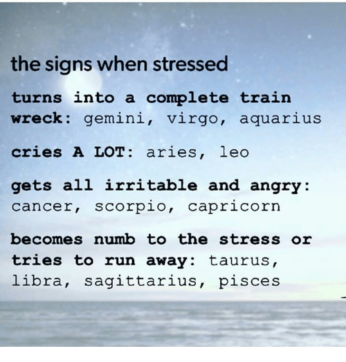wrecking: the signs when stressed  turns into a complete train  wreck: gemini, virgo, aquarius  cries A LOT aries, leo  gets all irritable and angry  Cancer, Scorpio  Capricorn  becomes numb to the stress or  tries to run away: taurus,  libra, Sagittarius  pisces