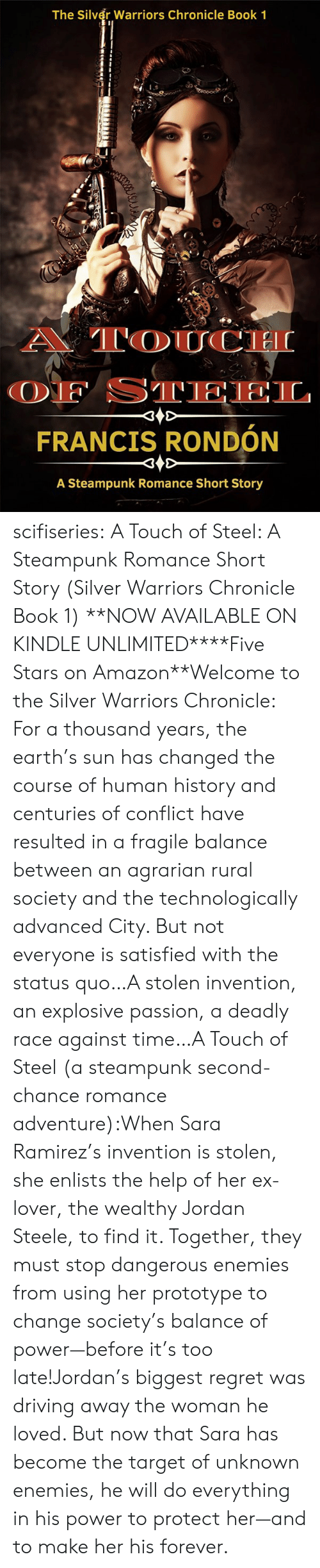 Advanced: The Silver Warriors Chronicle Book 1  A TOUCH  OF STEEL  FRANCIS RONDÓN  A Steampunk Romance Short Story scifiseries:   A Touch of Steel: A Steampunk Romance Short Story (Silver Warriors Chronicle Book 1)   **NOW AVAILABLE ON KINDLE UNLIMITED****Five Stars on Amazon**Welcome to the Silver Warriors Chronicle: For a thousand years, the earth's sun has changed the course of human history and centuries of conflict have resulted in a fragile balance between an agrarian rural society and the technologically advanced City. But not everyone is satisfied with the status quo…A stolen invention, an explosive passion, a deadly race against time…A Touch of Steel (a steampunk second-chance romance adventure):When Sara Ramirez's invention is stolen, she enlists the help of her ex-lover, the wealthy Jordan Steele, to find it. Together, they must stop dangerous enemies from using her prototype to change society's balance of power—before it's too late!Jordan's biggest regret was driving away the woman he loved. But now that Sara has become the target of unknown enemies, he will do everything in his power to protect her—and to make her his forever.