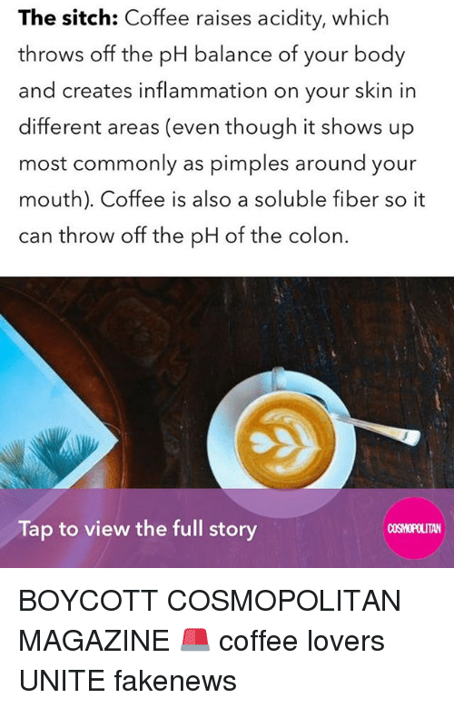 coffee lovers: The sitch: Coffee raises acidity, which  throws off the pH balance of your body  and creates inflammation on your skin in  different areas (even though it shows up  most commonly as pimples around your  mouth). Coffee is also a soluble fiber so it  can throw off the pH of the colon.  Tap to view the full story  COSMOPOLITAN BOYCOTT COSMOPOLITAN MAGAZINE 🚨 coffee lovers UNITE fakenews