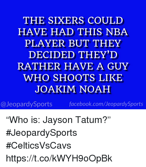 """Joakim Noah: THE SIXERS COULD  HAVE HAD THIS NBA  PLAYER BUT THEY  DECIDED THEY'D  RATHER HAVE A GUY  WHO SHOOTS LIKE  JOAKIM NOAH  @JeopardySports facebook.com/JeopardySports """"Who is: Jayson Tatum?"""" #JeopardySports #CelticsVsCavs https://t.co/kWYH9oOpBk"""