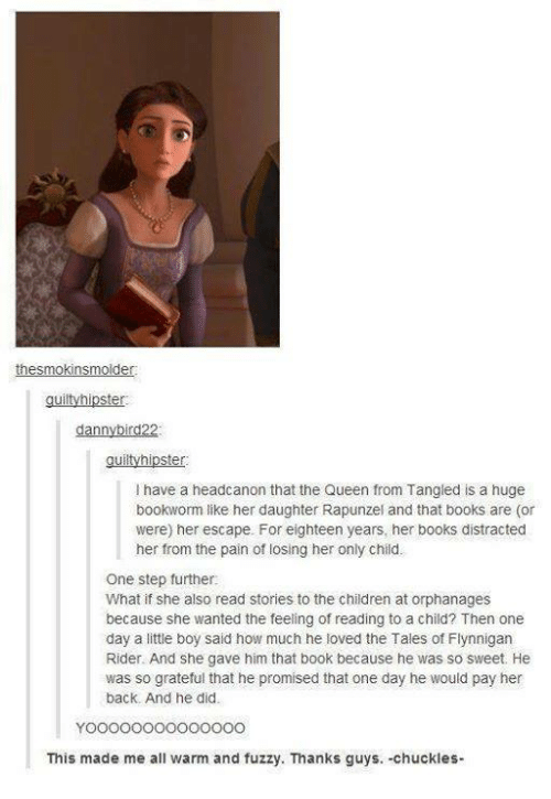 Hipster, Memes, and Rapunzel: the smokins molder:  guilty hipster.  dann  d22  guilty hipster  l have a headcanon that the Queen from Tangled is a huge  bookworm like her daughter Rapunzel and that books are (or  were) her escape. For eighteen years, her books distracted  her from the pain of losing her only child.  One step further:  What if she also read stories to the children at orphanages  because she wanted the feeling of reading to a child? Then one  day a little boy said how much he loved the Tales of Flynnigan  Rider. And she gave him that book because he was so sweet. He  was so grateful that he promised that one day he would pay her  back. And he did.  This made me all warm and fuzzy. Thanks guys. -chuckles-