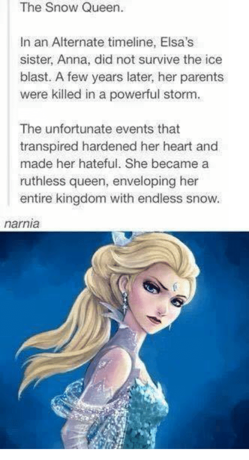 Envelops: The Snow Queen.  In an Alternate timeline, Elsa's  sister, Anna, did not survive the ice  blast. A few years later, her parents  were killed in a powerful storm.  The unfortunate events that  transpired hardened her heart and  made her hateful. She became a  ruthless queen, enveloping her  entire kingdom with endless snow.  narnia