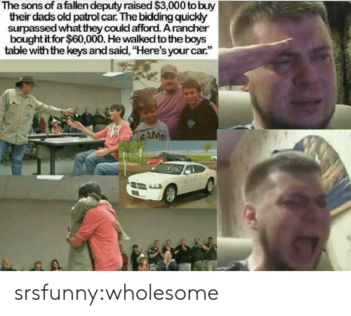 "Tumblr, Blog, and Old: The sons of a fallen deputy raised $3,000 to buy  their dads old patrol car. The bidding quickly  surpassed what they could afford. A rancher  bought it for $60,000. He walked to the boys  table with the keys and said, ""Here's your car.""  CAMS srsfunny:wholesome"