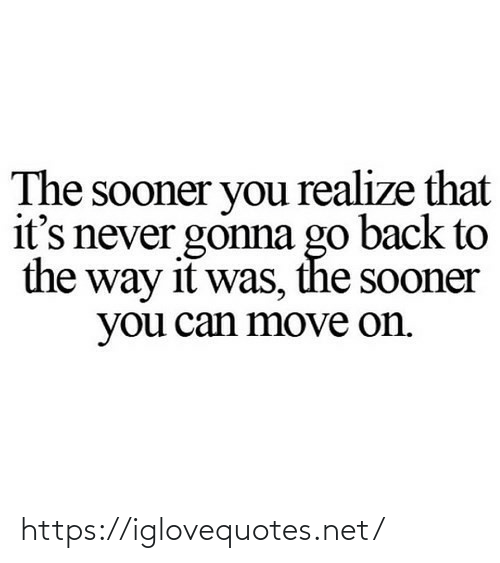 realize: The sooner you realize that  it's never gonna go back to  the way it was, the sooner  you can move on. https://iglovequotes.net/