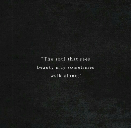 """Being Alone, Soul, and May: """"The soul that sees  beauty may sometimes  walk alone."""