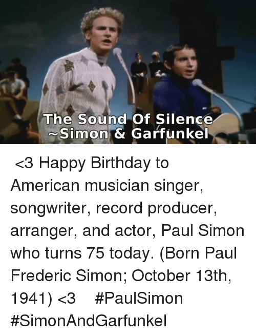 The Sound of Silence: The Sound of Silence  Simon & Garfunkel ♪♫ <3 Happy Birthday to American musician singer, songwriter,  record producer, arranger, and actor, Paul Simon who turns 75  today. (Born Paul Frederic Simon; October 13th, 1941) <3 ♪♫  #PaulSimon  #SimonAndGarfunkel