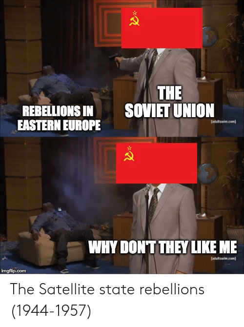 satellite: THE  SOVIET UNION  REBELLIONS IN  EASTERN EUROPE  WHY DONT THEY LIKE ME  imgfip.com The Satellite state rebellions (1944-1957)