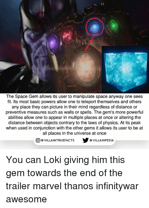Memes, Marvel, and Space: The Space Gem allows its user to manipulate space anyway one sees  fit. Its most basic powers allow one to teleport themselves and others  any place they can picture in their mind regardless of distance or  preventive measures such as walls or spells. The gem's more powerful  abilities allow one to appear in multiple places at once or altering the  distance between objects contrary to the laws of physics. At its peak  when used in conjunction with the other gems it allows its user to be at  all places in the universe at once  步@VILLA INPEDIA  ILLA INTRUEFACTS You can Loki giving him this gem towards the end of the trailer marvel thanos infinitywar awesome