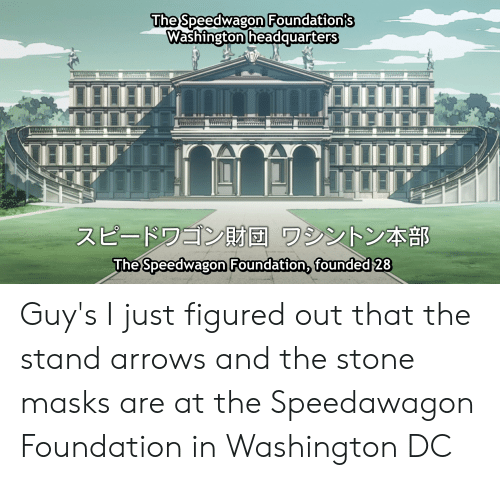 Washington Dc, Foundation, and Washington: The Speedwagon Foundation's  Washington headquarters  スピードワゴン財団 ワシントン本部  The Speedwagon Foundation, founded 28 Guy's I just figured out that the stand arrows and the stone masks are at the Speedawagon Foundation in Washington DC