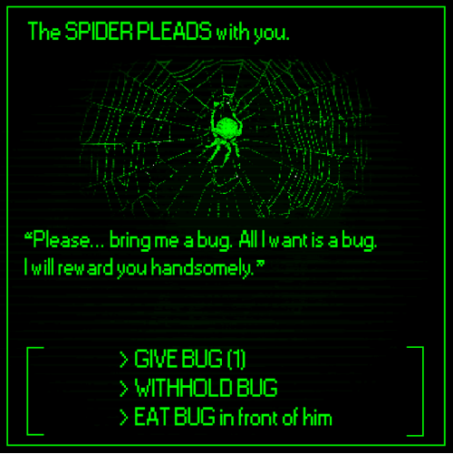 """abu: The SPIDERPLEADS with you.  """"Please... bring me a bug. Alllw ant is abu  lwill reward you handsomely  > GIVE BUG 〔1〕  WITHHOLD BUG  >EAT BUG in front of him"""